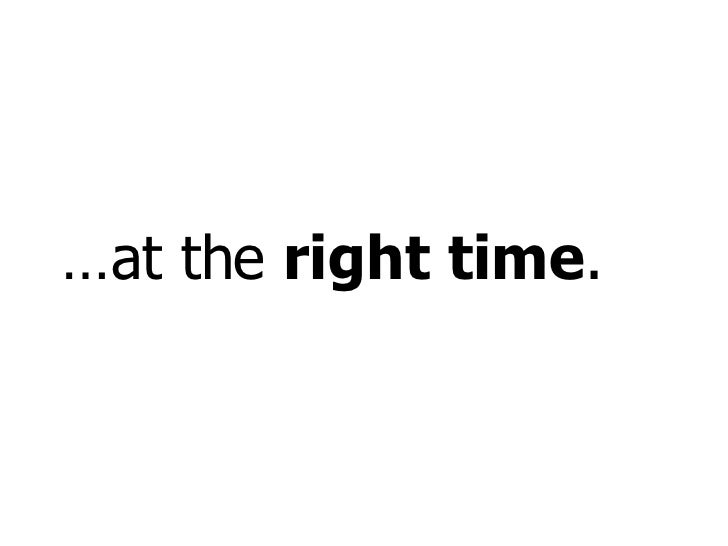 … at the  right time .