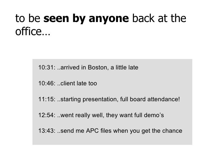to be  seen by anyone  back at the office… 10:31: ..arrived in Boston, a little late 10:46: ..client late too 11:15: ..sta...