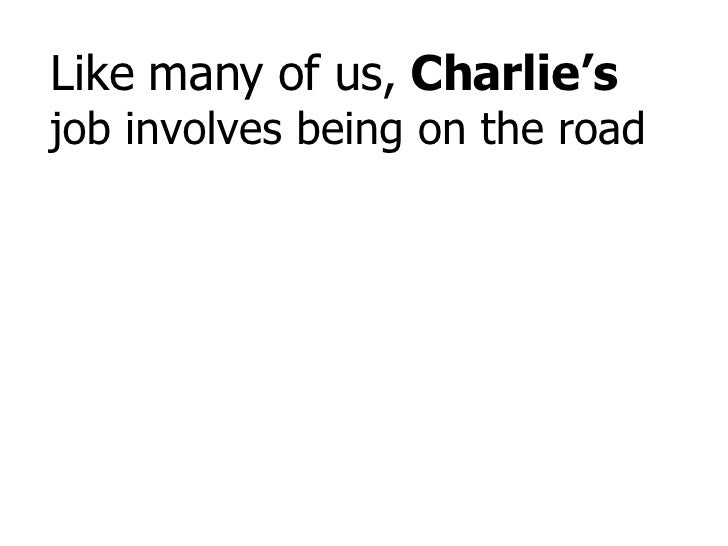 Like many of us,  Charlie's  job involves being on the road