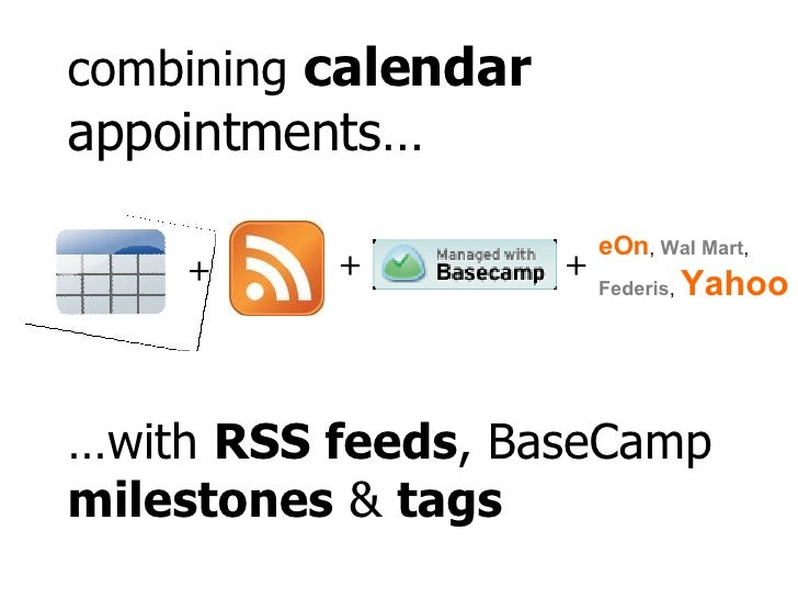 … with  RSS feeds , BaseCamp  milestones  &  tags combining  calendar  appointments… + + + eOn ,  Wal Mart ,  Federis ,  Y...