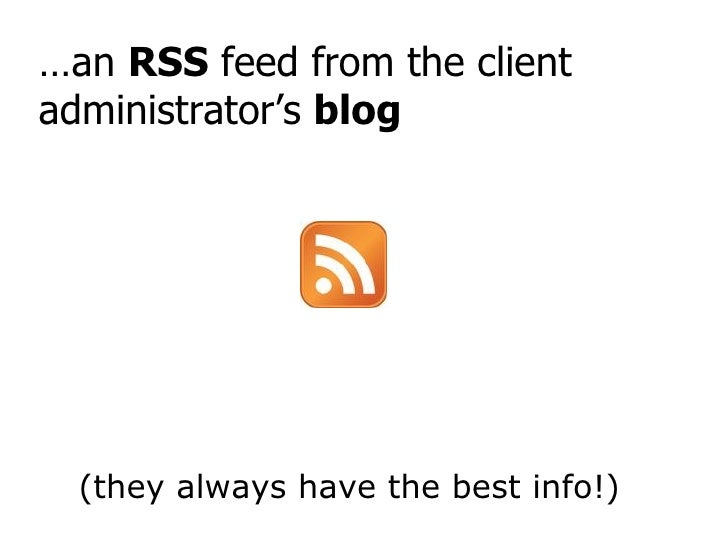 … an  RSS  feed from the client administrator's  blog (they always have the best info!)