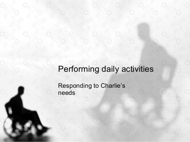 Performing daily activities Responding to Charlie's needs