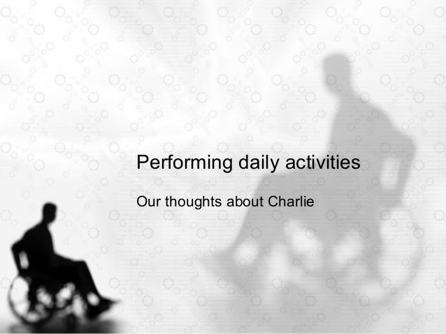 Performing daily activities Our thoughts about Charlie