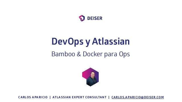 CARLOS APARICIO | ATLASSIAN EXPERT CONSULTANT | CARLOS.APARICIO@DEISER.COM DevOps y Atlassian Bamboo & Docker para Ops