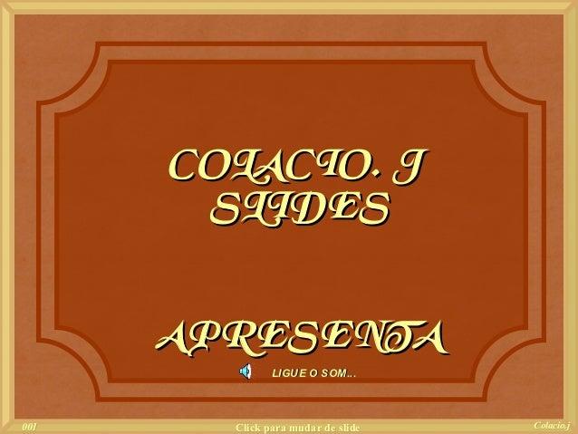 COLACIO. J       SLIDES      APRESENTA               LIGUE O SOM...001     Click para mudar de slide   Colacio.j