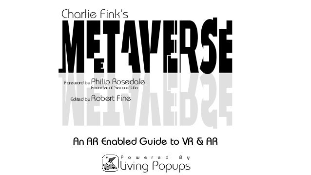 Living Popups P o w e r e d B y An AR Enabled Guide to VR & AR Edited by Robert Fine Founder of Second Life Foreword by Ph...