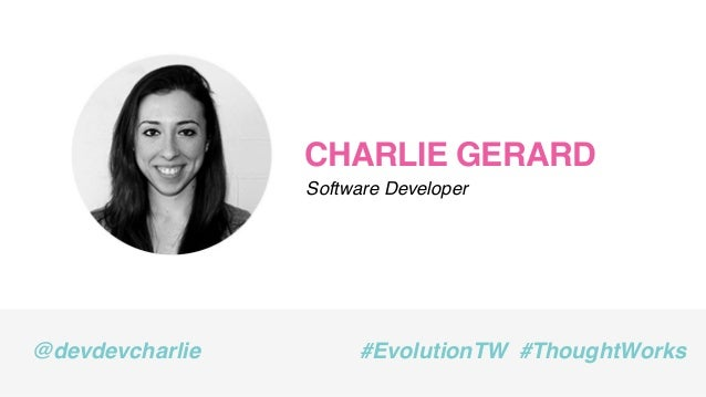CHARLIE GERARD Software Developer @devdevcharlie #EvolutionTW #ThoughtWorks