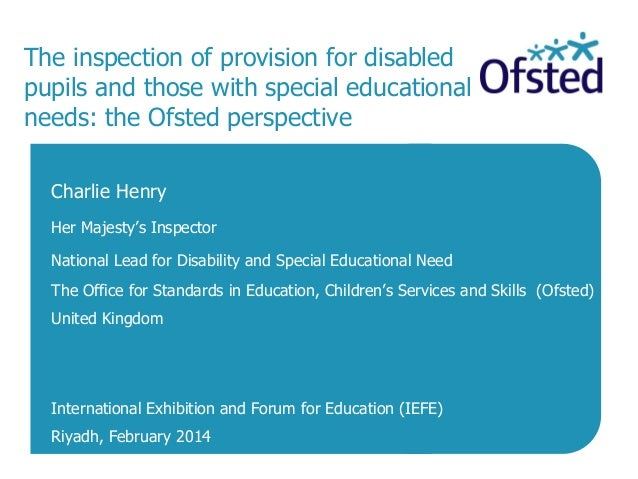 The inspection of provision for disabled pupils and those with special educational needs: the Ofsted perspective Charlie H...