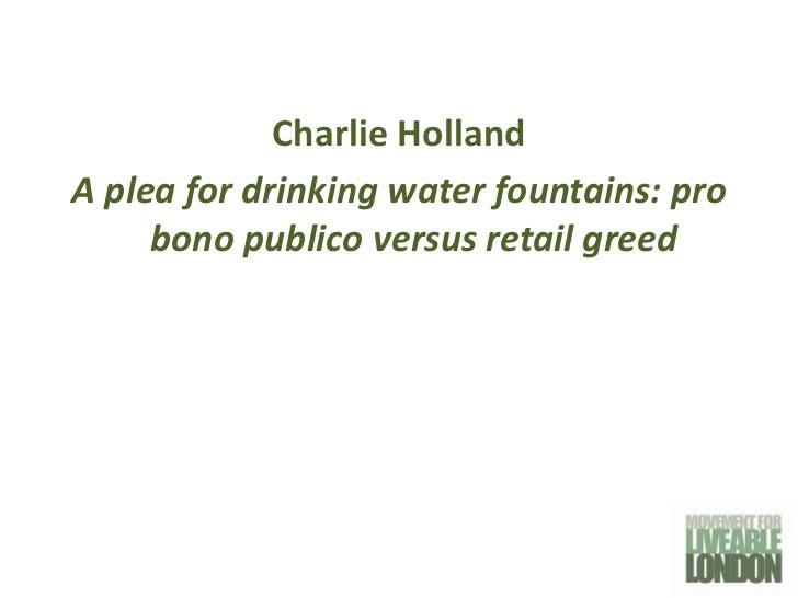 Charlie HollandA plea for drinking water fountains: pro     bono publico versus retail greed
