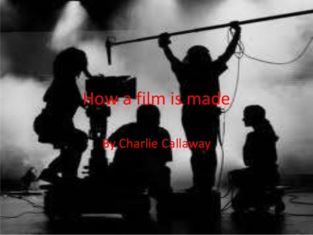 How a film is made By Charlie Callaway