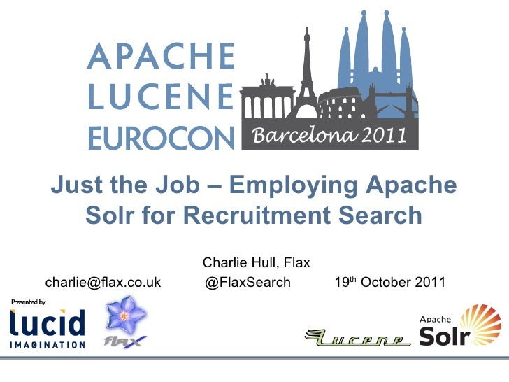 Just the Job – Employing Apache  Solr for Recruitment Search                     Charlie Hull, Flaxcharlie@flax.co.uk   @F...