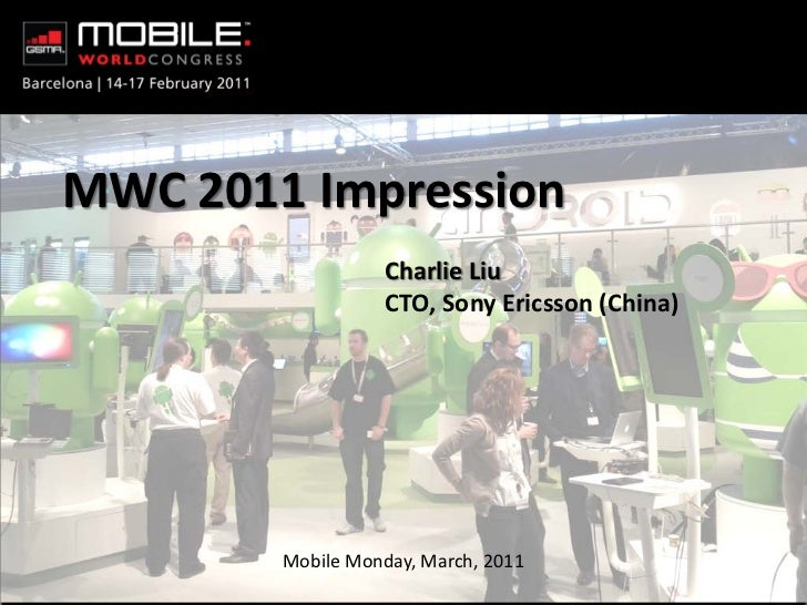MWC 2011 Impression                    Charlie Liu                    CTO, Sony Ericsson (China)          Mobile Monday, M...