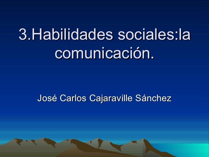 3.Habilidades sociales:la comunicación. José Carlos Cajaraville Sánchez