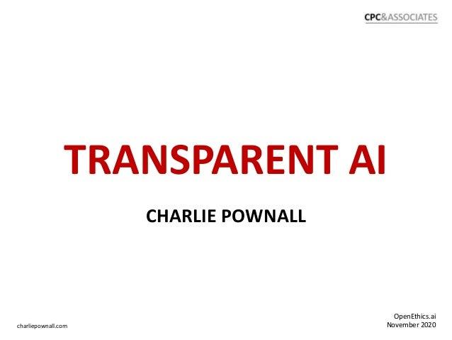 TRANSPARENT AI OpenEthics.ai November 2020charliepownall.com CHARLIE POWNALL