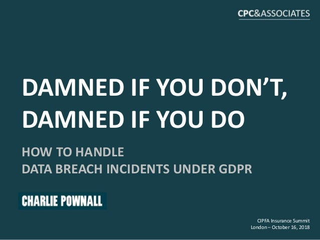 CIPFA Insurance Summit London – October 16, 2018 DAMNED IF YOU DON'T, DAMNED IF YOU DO HOW TO HANDLE DATA BREACH INCIDENTS...