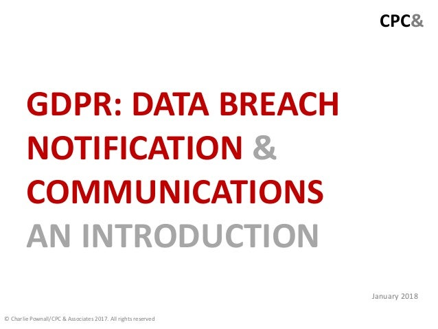CPC& GDPR: DATA BREACH NOTIFICATION & COMMUNICATIONS AN INTRODUCTION © Charlie Pownall/CPC & Associates 2017. All rights r...