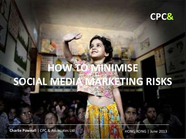 HOW TO MINIMISE SOCIAL MEDIA MARKETING RISKS HONG KONG | June 2013 | CPC& Charlie Pownall | CPC & Associates Ltd