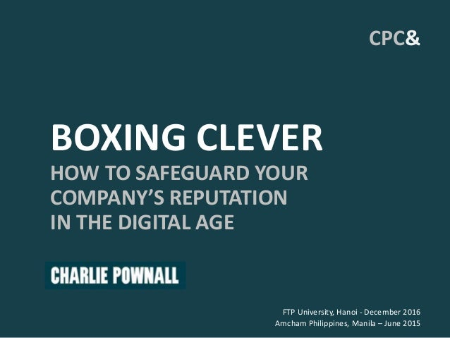 BOXING CLEVER HOW TO SAFEGUARD YOUR COMPANY'S REPUTATION IN THE DIGITAL AGE FTP University, Hanoi - December 2016 Amcham P...