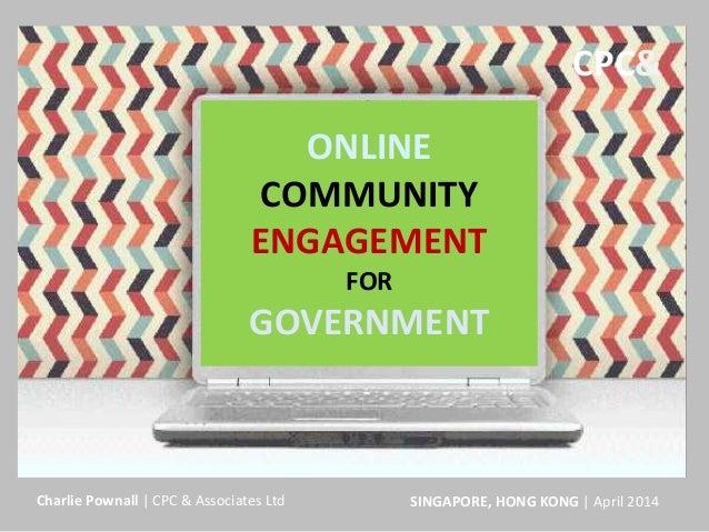 ONLINE COMMUNITY ENGAGEMENT FOR GOVERNMENT SINGAPORE, HONG KONG | April 2014Charlie Pownall | CPC & Associates Ltd CPC&