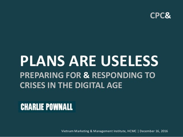 PLANS ARE USELESS PREPARING FOR & RESPONDING TO CRISES IN THE DIGITAL AGE Vietnam Marketing & Management Institute, HCMC |...