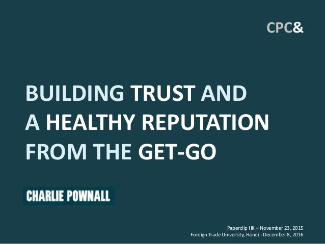 BUILDING TRUST AND A HEALTHY REPUTATION FROM THE GET-GO Paperclip HK – November 23, 2015 Foreign Trade University, Hanoi -...