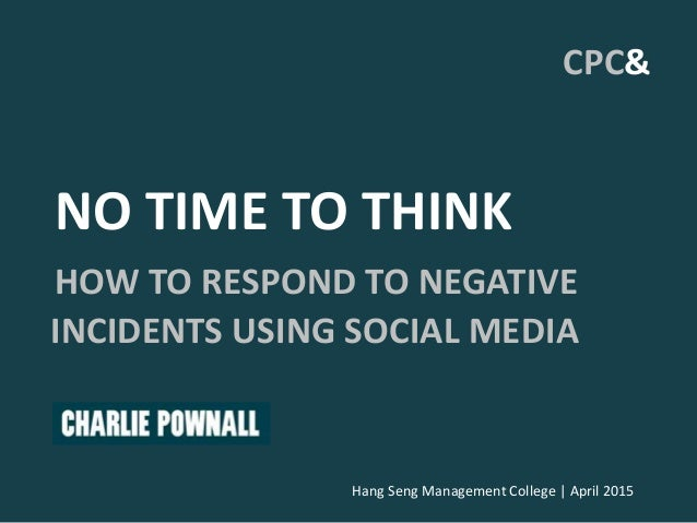 Hang Seng Management College | April 2015 CPC& NO TIME TO THINK HOW TO RESPOND TO NEGATIVE INCIDENTS USING SOCIAL MEDIA