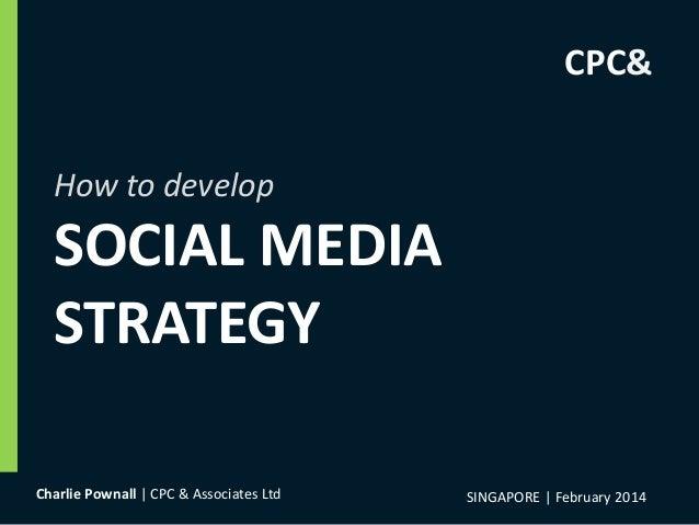 How to develop SOCIAL MEDIA STRATEGY SINGAPORE | February 2014Charlie Pownall | CPC & Associates Ltd CPC&