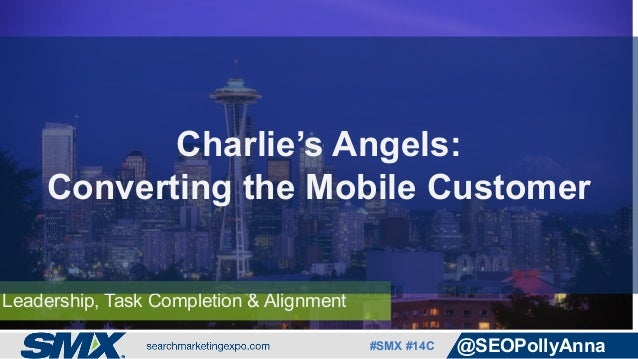 #SMX #14C @SEOPollyAnna Leadership, Task Completion & Alignment Charlie's Angels: Converting the Mobile Customer
