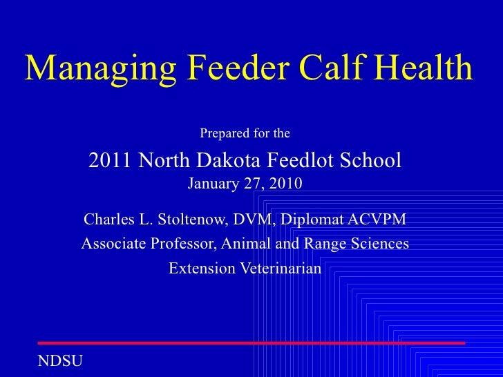 Managing Feeder Calf Health Prepared for the 2011 North Dakota Feedlot School  January 27, 2010 Charles L. Stoltenow, DVM,...