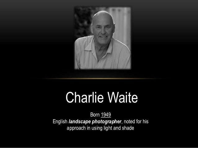 Charlie Waite                  Born 1949English landscape photographer, noted for his       approach in using light and sh...