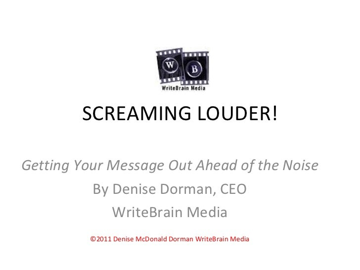 SCREAMING LOUDER! Getting Your Message Out Ahead of the Noise By Denise Dorman, CEO WriteBrain Media ©2011 Denise McDonald...