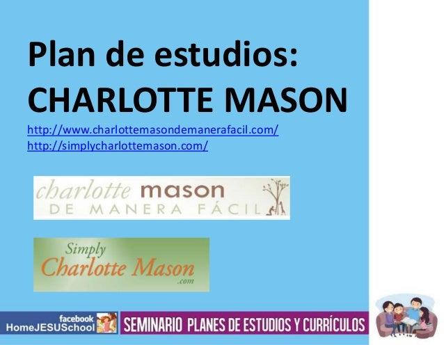 Plan de estudios: CHARLOTTE MASON http://www.charlottemasondemanerafacil.com/ http://simplycharlottemason.com/