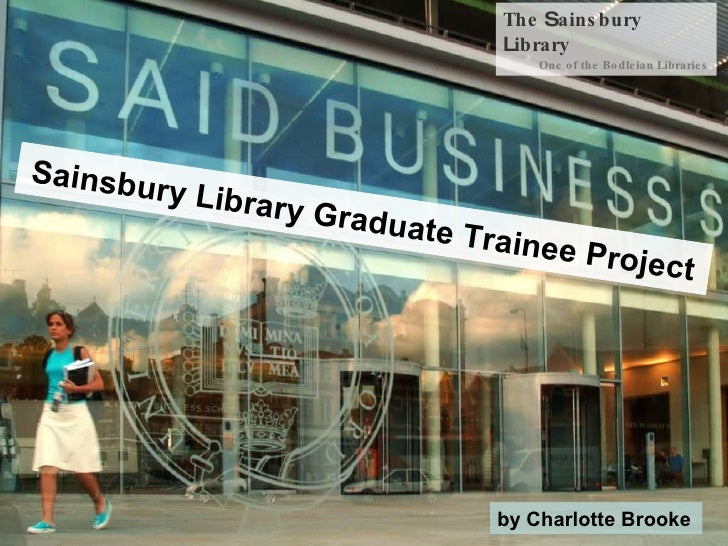 The  S ainsbury  L ibrary One of the Bodleian Libraries Sainsbury Library Graduate Trainee Project by Charlotte Brooke