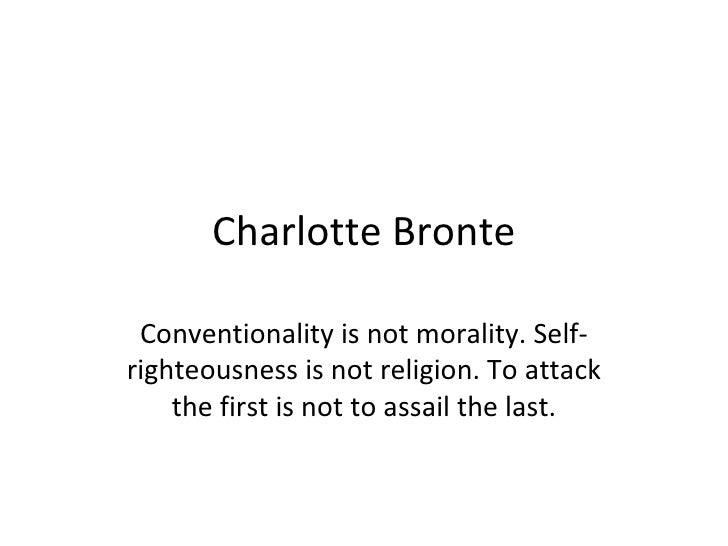 Charlotte Bronte Conventionality is not morality. Self-righteousness is not religion. To attack the first is not to assail...