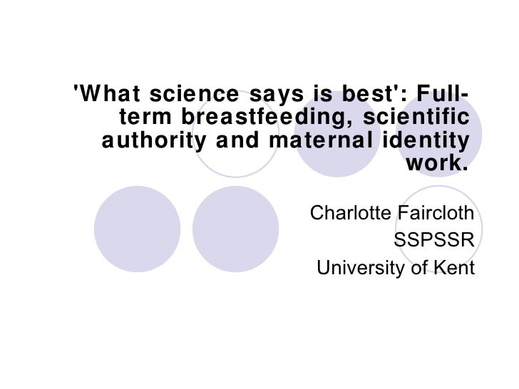 'What science says is best': Full-term breastfeeding, scientific authority and maternal identity work. Charlotte Faircloth...