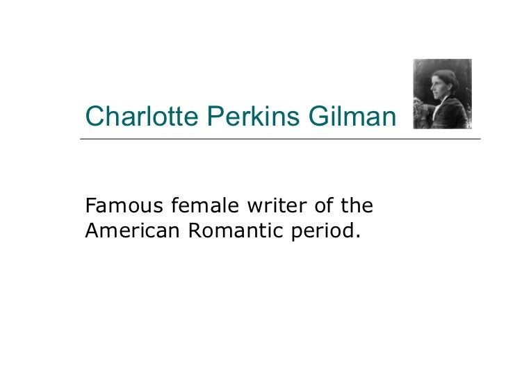 Charlotte Perkins Gilman Famous female writer of the American Romantic period.