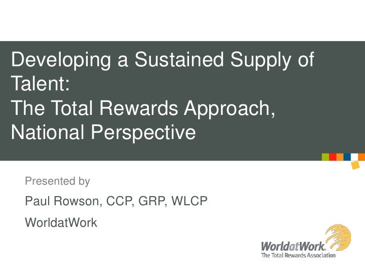 Developing a Sustained Supply of Talent: The Total Rewards Approach, National Perspective<br />Presented by<br />Paul Rows...