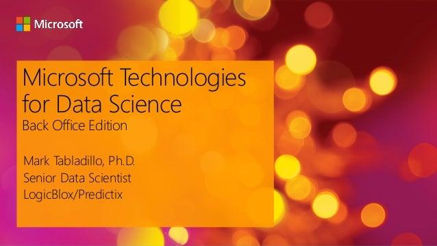 Microsoft Technologies for Data Science Back Office Edition Mark Tabladillo, Ph.D. Senior Data Scientist LogicBlox/Predict...