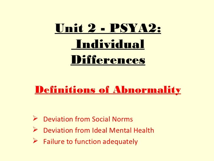 Unit 2 - PSYA2:        Individual        DifferencesDefinitions of Abnormality Deviation from Social Norms Deviation fro...