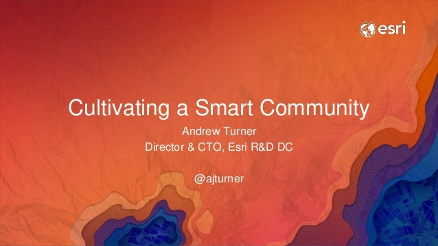 Cultivating a Smart Community Andrew Turner Director & CTO, Esri R&D DC @ajturner