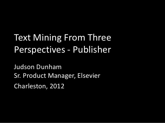 Text Mining From ThreePerspectives - PublisherJudson DunhamSr. Product Manager, ElsevierCharleston, 2012