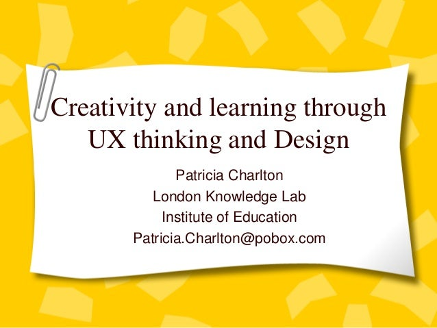 Creativity and learning throughUX thinking and DesignPatricia CharltonLondon Knowledge LabInstitute of EducationPatricia.C...