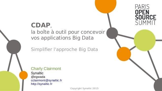Copyright Synaltic 2015 CDAP, la boîte à outil pour concevoir vos applications Big Data Simplifier l'approche Big Data Cha...