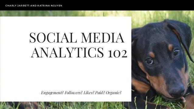 SOCIAL MEDIA ANALYTICS 102 Engagement? Followers? Likes? Paid? Organic? CHARLY JARRETT AND KATRINA NGUYEN