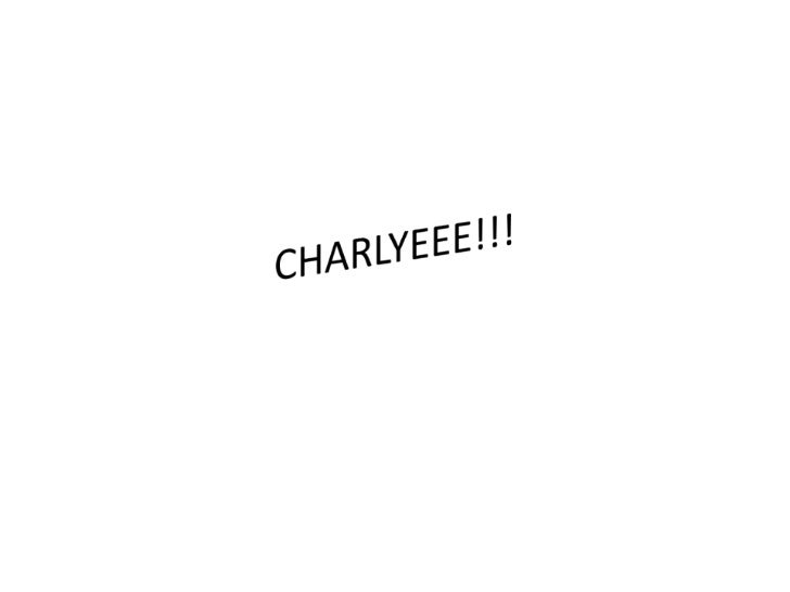 CHARLYEEE!!!<br />