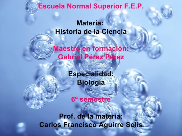 Escuela Normal Superior F.E.P. Materia:  Historia de la Ciencia Maestro en formación: Gabriel Pérez Pérez Especialidad: Bi...