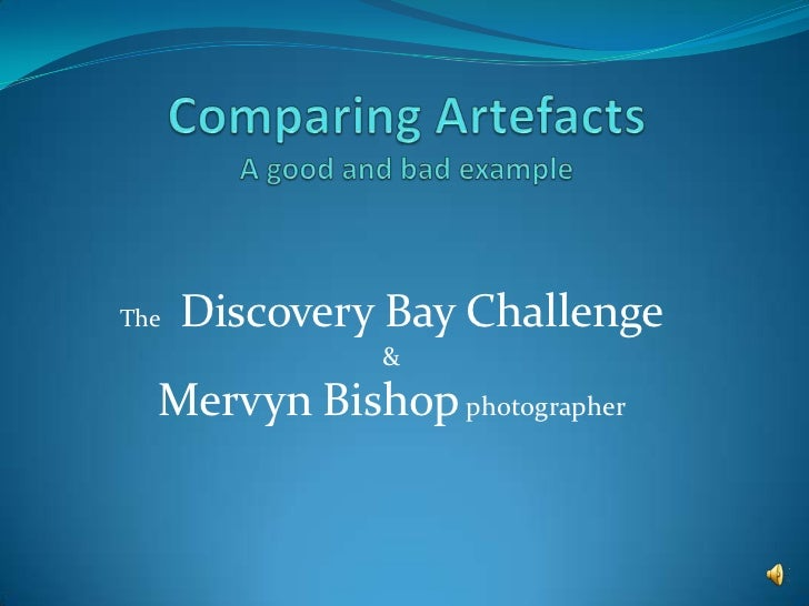 Comparing ArtefactsA good and bad example<br />The Discovery Bay Challenge<br />&<br />Mervyn Bishop photographer<br />