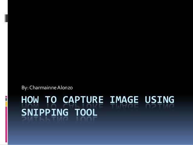 HOW TO CAPTURE IMAGE USING SNIPPING TOOL By: Charmainne Alonzo