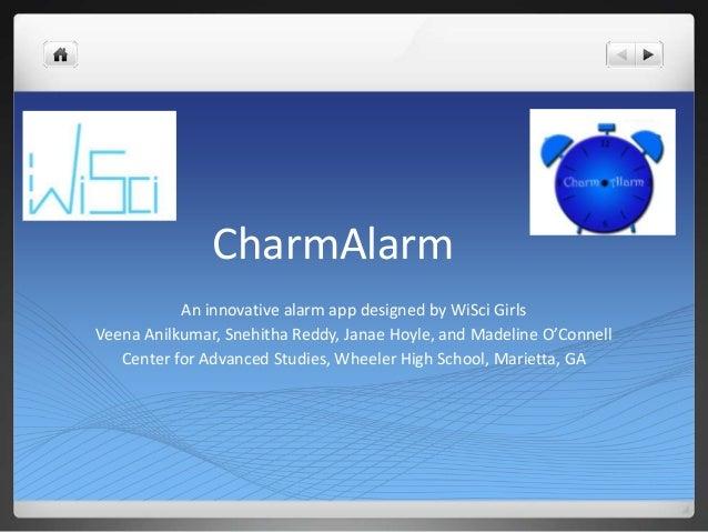 CharmAlarm           An innovative alarm app designed by WiSci GirlsVeena Anilkumar, Snehitha Reddy, Janae Hoyle, and Made...