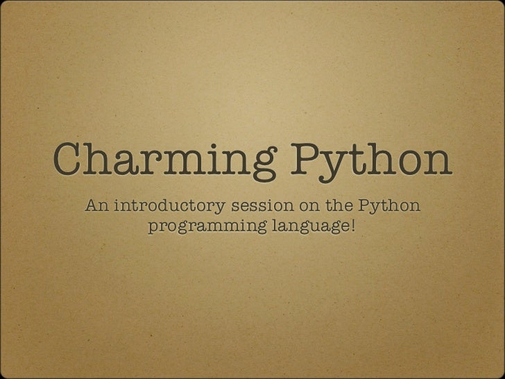 Charming Python An introductory session on the Python        programming language!